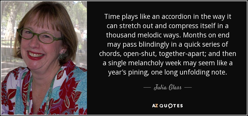 Time plays like an accordion in the way it can stretch out and compress itself in a thousand melodic ways. Months on end may pass blindingly in a quick series of chords, open-shut, together-apart; and then a single melancholy week may seem like a year's pining, one long unfolding note. - Julia Glass