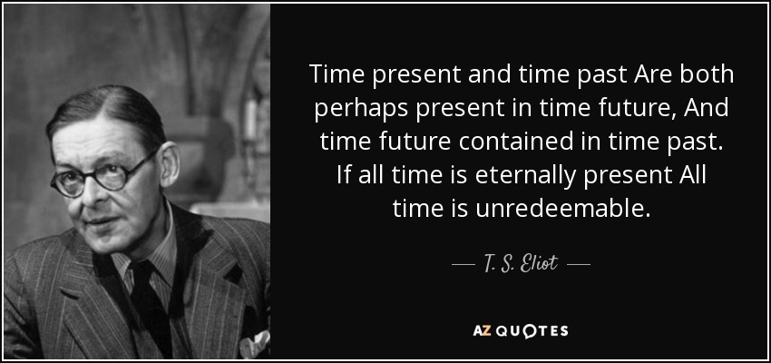 Time present and time past Are both perhaps present in time future, And time future contained in time past. If all time is eternally present All time is unredeemable. - T. S. Eliot