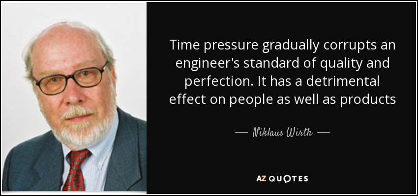 Time pressure gradually corrupts an engineer's standard of quality and perfection. It has a detrimental effect on people as well as products - Niklaus Wirth