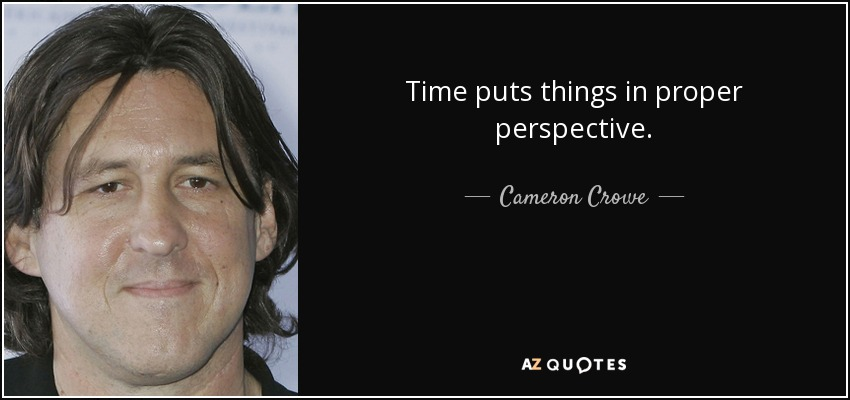 Time puts things in proper perspective. - Cameron Crowe