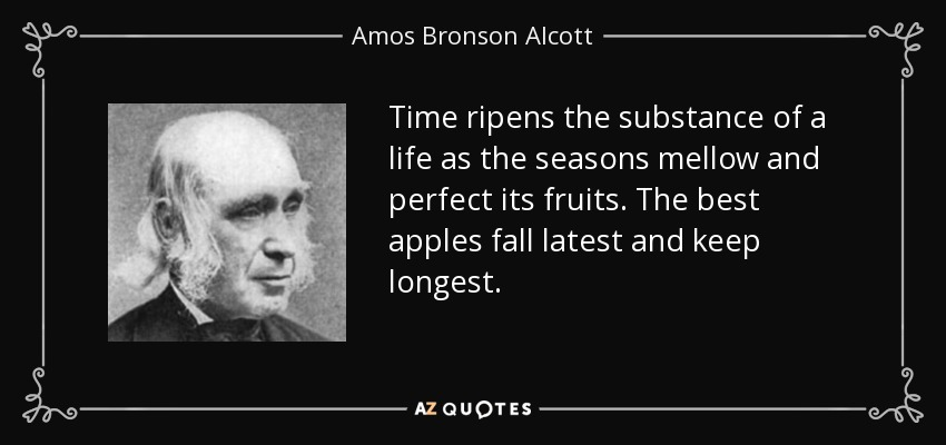 Time ripens the substance of a life as the seasons mellow and perfect its fruits. The best apples fall latest and keep longest. - Amos Bronson Alcott