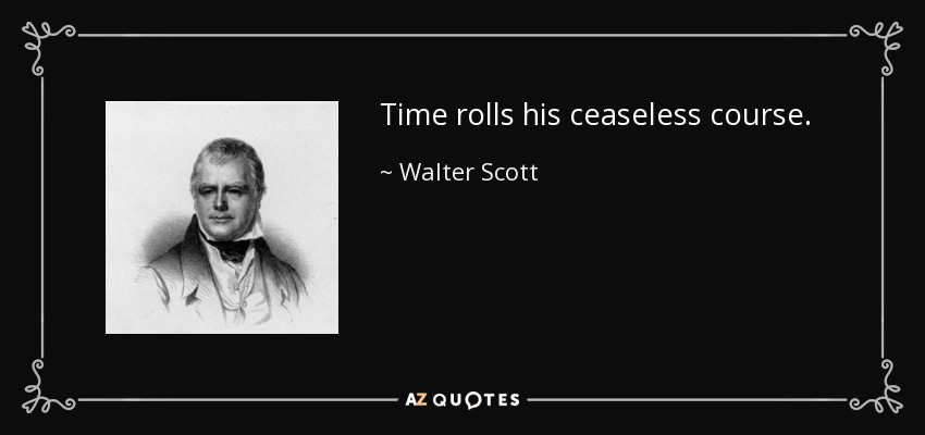 Time rolls his ceaseless course. - Walter Scott
