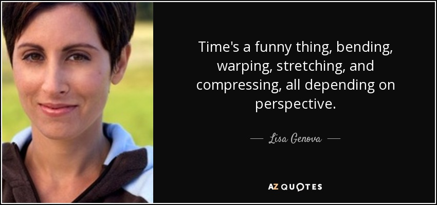 Time's a funny thing, bending, warping, stretching, and compressing, all depending on perspective. - Lisa Genova