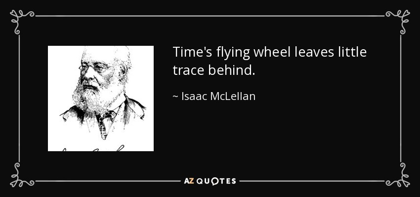 Time's flying wheel leaves little trace behind. - Isaac McLellan