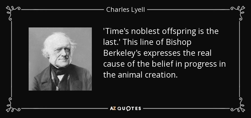 'Time's noblest offspring is the last.' This line of Bishop Berkeley's expresses the real cause of the belief in progress in the animal creation. - Charles Lyell