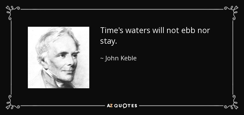 Time's waters will not ebb nor stay. - John Keble