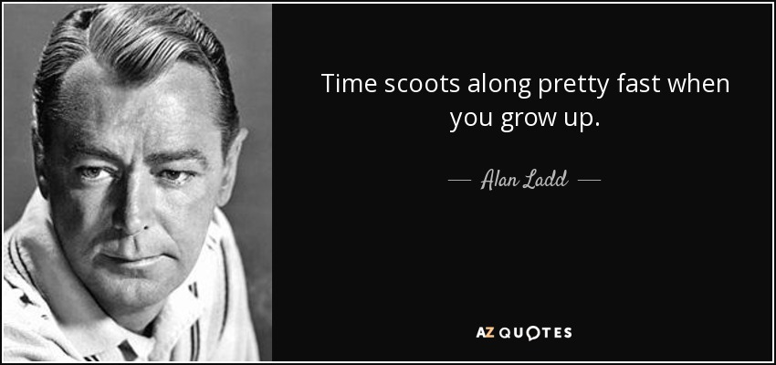 Time scoots along pretty fast when you grow up. - Alan Ladd