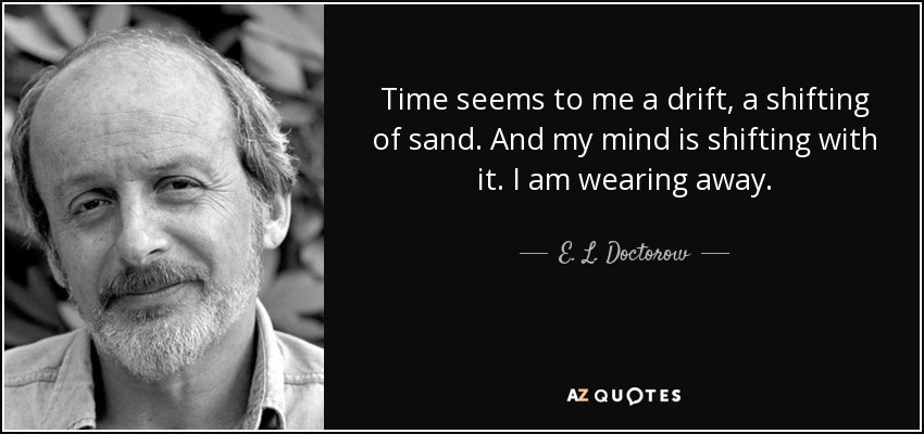 Time seems to me a drift, a shifting of sand. And my mind is shifting with it. I am wearing away. - E. L. Doctorow