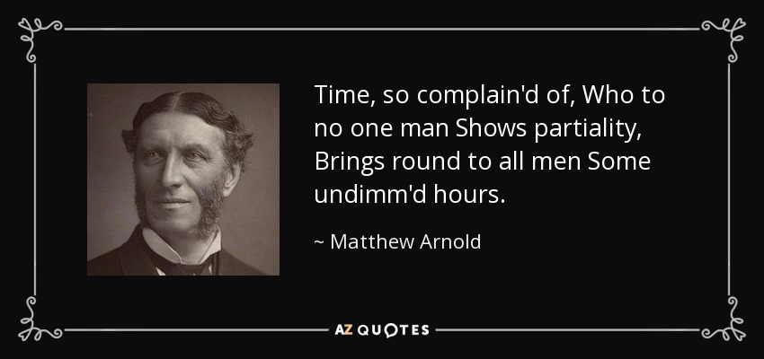 Time, so complain'd of, Who to no one man Shows partiality, Brings round to all men Some undimm'd hours. - Matthew Arnold