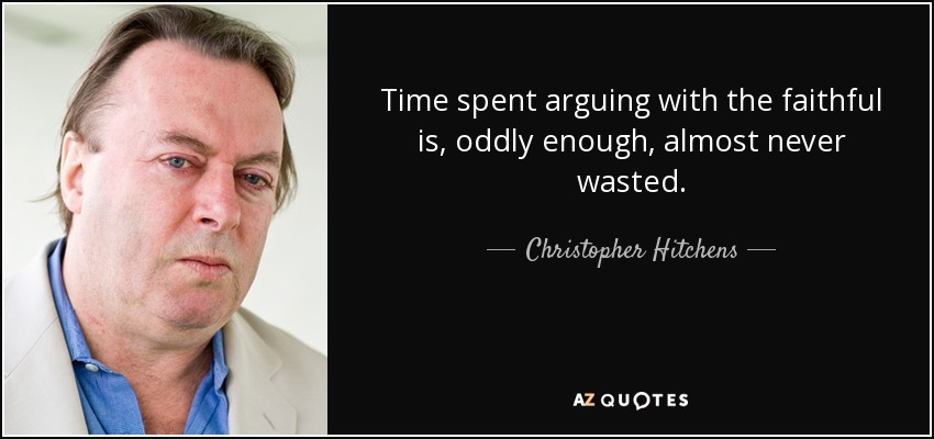 Time spent arguing with the faithful is, oddly enough, almost never wasted. - Christopher Hitchens