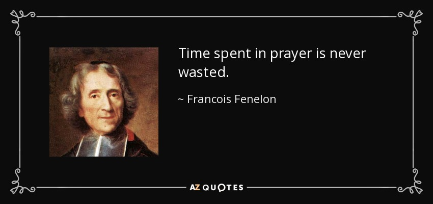 Time spent in prayer is never wasted. - Francois Fenelon