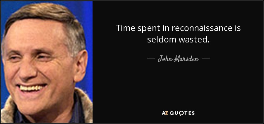 Time spent in reconnaissance is seldom wasted. - John Marsden
