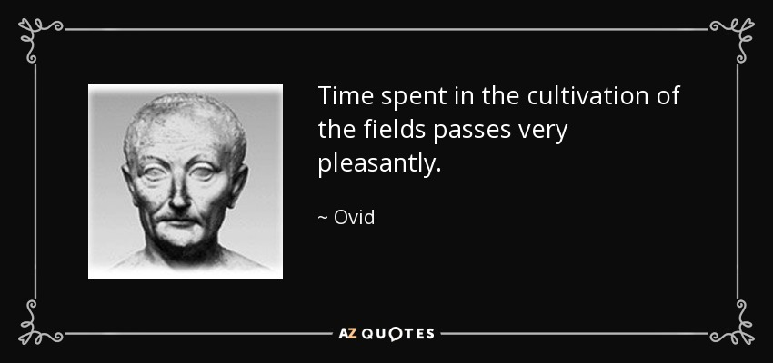 Time spent in the cultivation of the fields passes very pleasantly. - Ovid