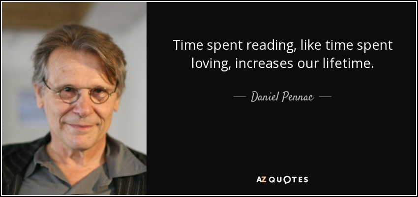 Time spent reading, like time spent loving, increases our lifetime. - Daniel Pennac