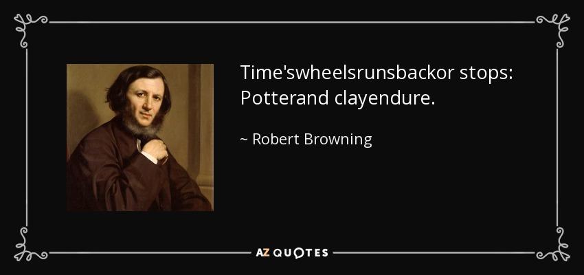 Time'swheelsrunsbackor stops: Potterand clayendure. - Robert Browning