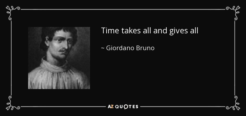 Time takes all and gives all - Giordano Bruno