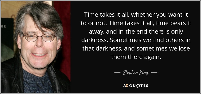 Time takes it all, whether you want it to or not. Time takes it all, time bears it away, and in the end there is only darkness. Sometimes we find others in that darkness, and sometimes we lose them there again. - Stephen King