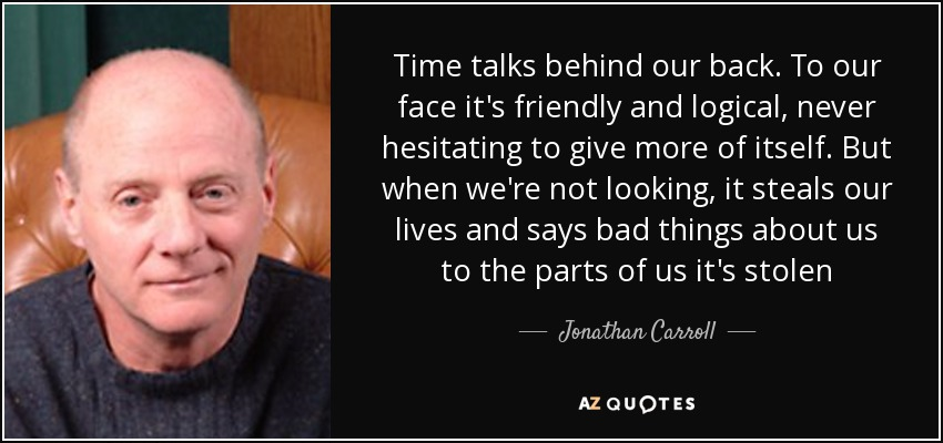 Time talks behind our back. To our face it's friendly and logical, never hesitating to give more of itself. But when we're not looking, it steals our lives and says bad things about us to the parts of us it's stolen - Jonathan Carroll