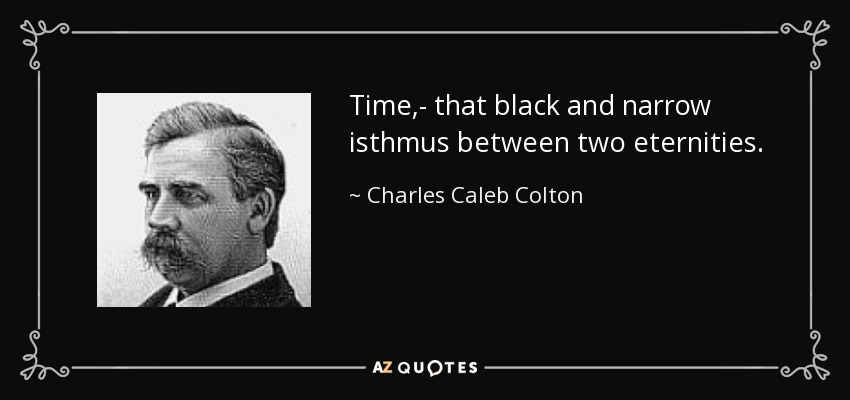 Time,- that black and narrow isthmus between two eternities. - Charles Caleb Colton