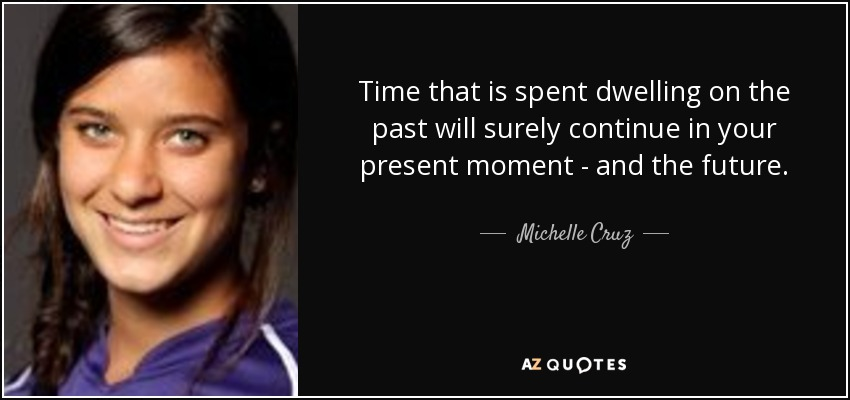 Time that is spent dwelling on the past will surely continue in your present moment - and the future. - Michelle Cruz