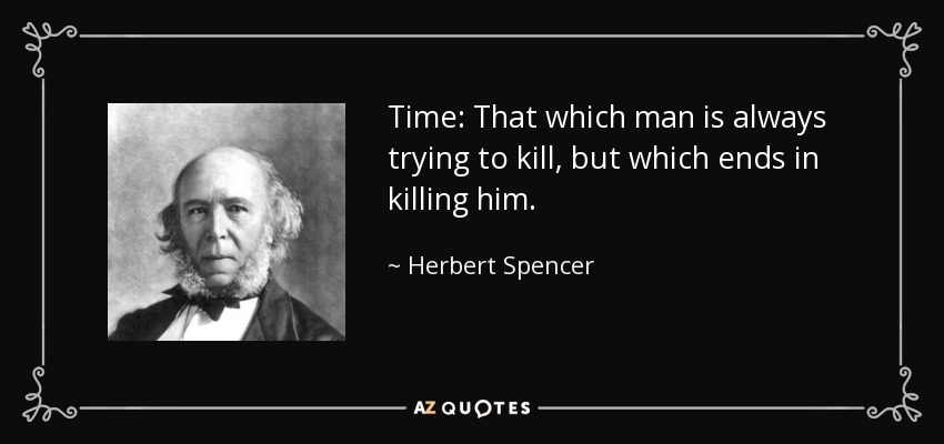 Time: That which man is always trying to kill, but which ends in killing him. - Herbert Spencer