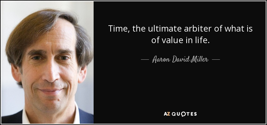 Time, the ultimate arbiter of what is of value in life. - Aaron David Miller