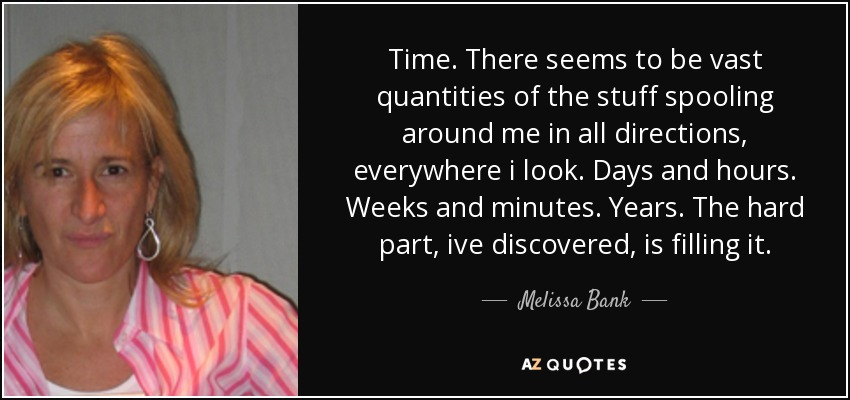 Time. There seems to be vast quantities of the stuff spooling around me in all directions, everywhere i look. Days and hours. Weeks and minutes. Years. The hard part, ive discovered, is filling it. - Melissa Bank