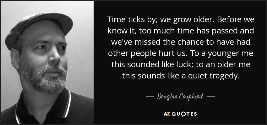 Time ticks by; we grow older. Before we know it, too much time has passed and we've missed the chance to have had other people hurt us. To a younger me this sounded like luck; to an older me this sounds like a quiet tragedy. - Douglas Coupland