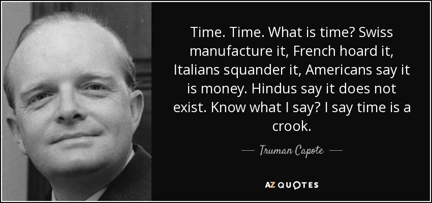 Time. Time. What is time? Swiss manufacture it, French hoard it, Italians squander it, Americans say it is money. Hindus say it does not exist. Know what I say? I say time is a crook. - Truman Capote