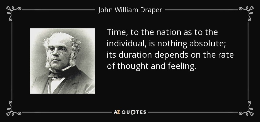 Time, to the nation as to the individual, is nothing absolute; its duration depends on the rate of thought and feeling. - John William Draper