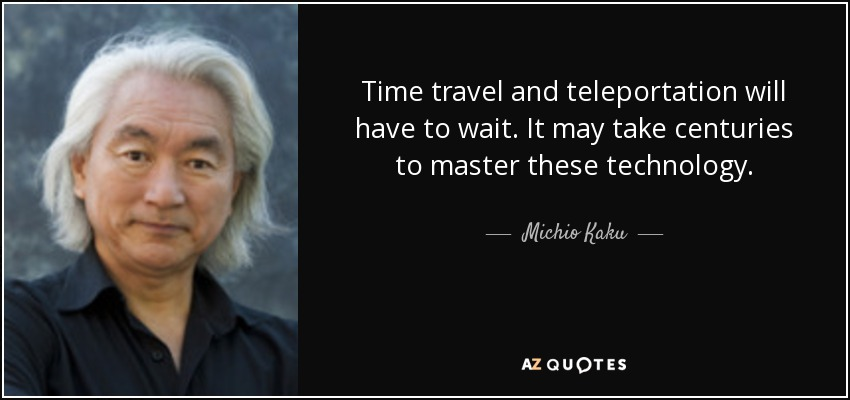 Time travel and teleportation will have to wait. It may take centuries to master these technology. - Michio Kaku