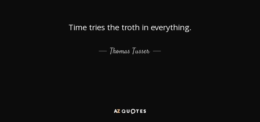 Time tries the troth in everything. - Thomas Tusser