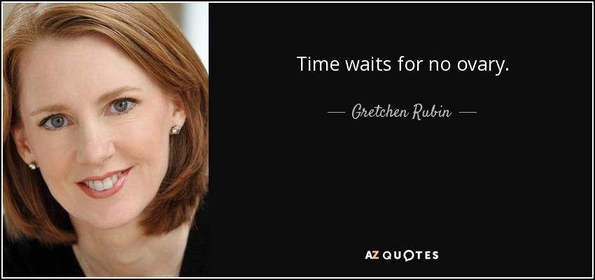 Time waits for no ovary. - Gretchen Rubin