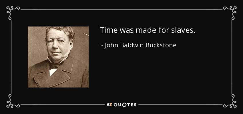 Time was made for slaves. - John Baldwin Buckstone