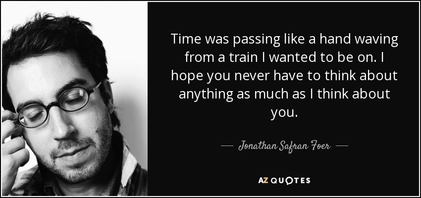 Time was passing like a hand waving from a train I wanted to be on. I hope you never have to think about anything as much as I think about you. - Jonathan Safran Foer