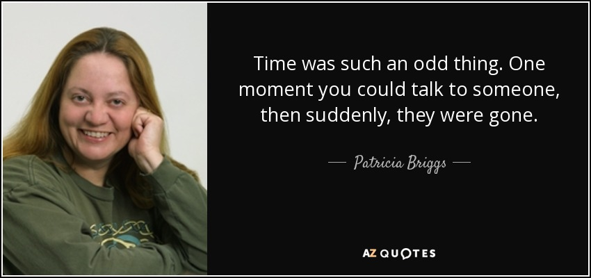 Time was such an odd thing. One moment you could talk to someone, then suddenly, they were gone. - Patricia Briggs