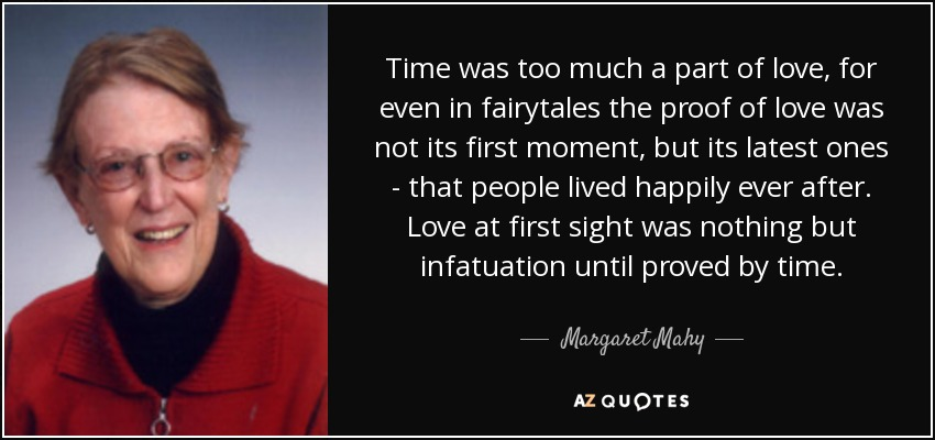 Time was too much a part of love, for even in fairytales the proof of love was not its first moment, but its latest ones - that people lived happily ever after. Love at first sight was nothing but infatuation until proved by time. - Margaret Mahy