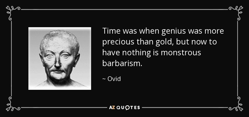 Time was when genius was more precious than gold, but now to have nothing is monstrous barbarism. - Ovid