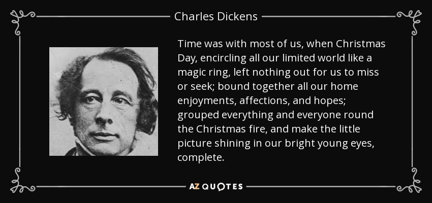 Time was with most of us, when Christmas Day, encircling all our limited world like a magic ring, left nothing out for us to miss or seek; bound together all our home enjoyments, affections, and hopes; grouped everything and everyone round the Christmas fire, and make the little picture shining in our bright young eyes, complete. - Charles Dickens