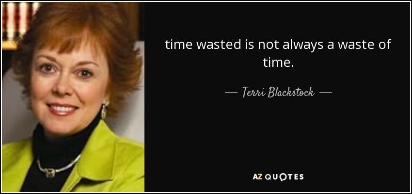 time wasted is not always a waste of time. - Terri Blackstock