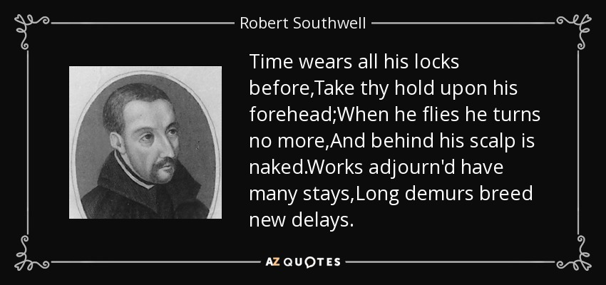 Time wears all his locks before,Take thy hold upon his forehead;When he flies he turns no more,And behind his scalp is naked.Works adjourn'd have many stays,Long demurs breed new delays. - Robert Southwell