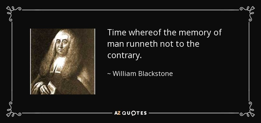 Time whereof the memory of man runneth not to the contrary. - William Blackstone