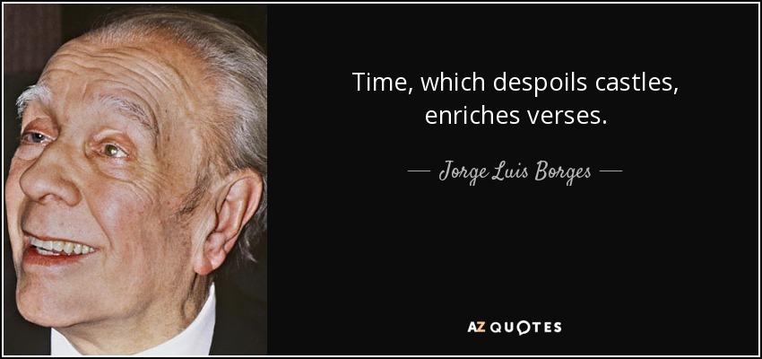 Time, which despoils castles, enriches verses. - Jorge Luis Borges
