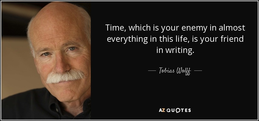 Time, which is your enemy in almost everything in this life, is your friend in writing. - Tobias Wolff