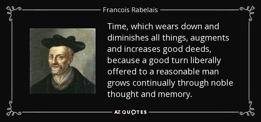 Time, which wears down and diminishes all things, augments and increases good deeds, because a good turn liberally offered to a reasonable man grows continually through noble thought and memory. - Francois Rabelais