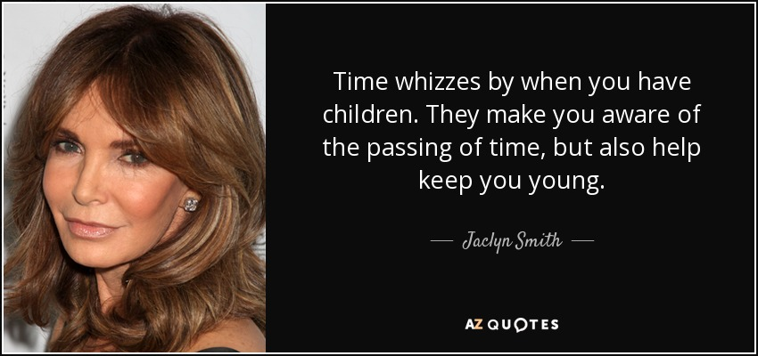 Time whizzes by when you have children. They make you aware of the passing of time, but also help keep you young. - Jaclyn Smith
