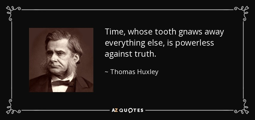 Time, whose tooth gnaws away everything else, is powerless against truth. - Thomas Huxley