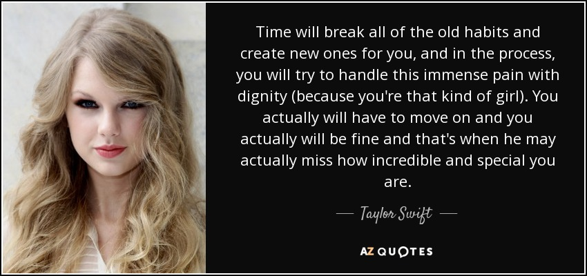 Time will break all of the old habits and create new ones for you, and in the process, you will try to handle this immense pain with dignity (because you're that kind of girl). You actually will have to move on and you actually will be fine and that's when he may actually miss how incredible and special you are. - Taylor Swift