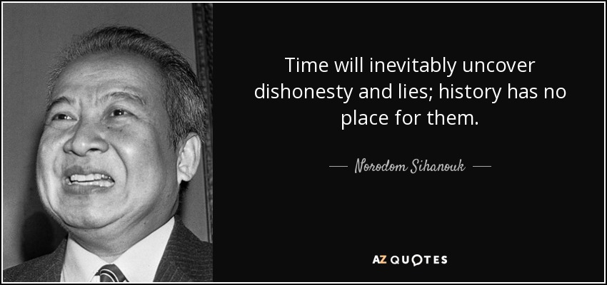 Time will inevitably uncover dishonesty and lies; history has no place for them. - Norodom Sihanouk