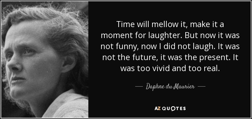 Time will mellow it, make it a moment for laughter. But now it was not funny, now I did not laugh. It was not the future, it was the present. It was too vivid and too real. - Daphne du Maurier